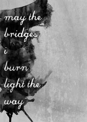 """May the Bridges I Burn Light the Way"""