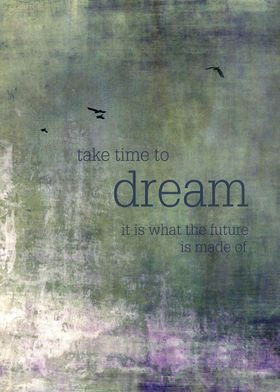 'take time to dream' — it is what the future is made of ...