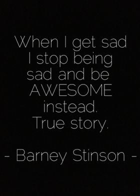 When I get sad I stop being sad and be awesome instead. ...
