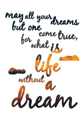 """May all your dreams but one come true, for what is lif ..."