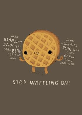 stop waffling on!