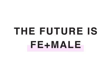 THE FUTURE IS FE MALE