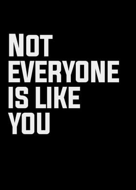 Not everyone is like you